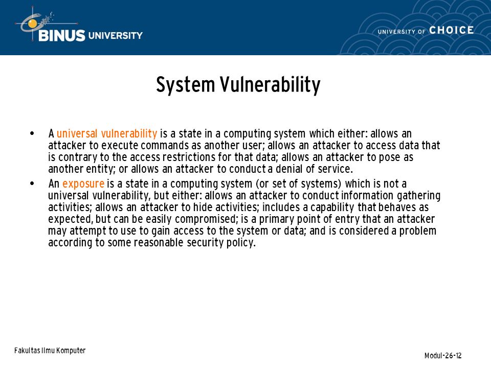 Fakultas Ilmu Komputer Modul-26-12 System Vulnerability A universal vulnerability is a state in a computing system which either: allows an attacker to