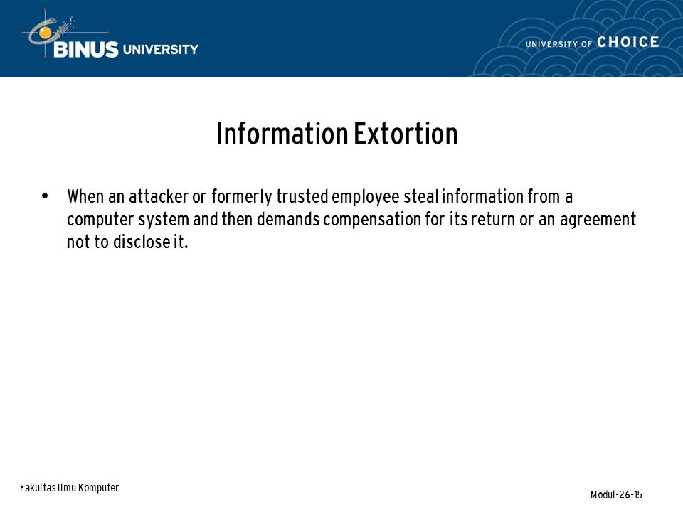 Fakultas Ilmu Komputer Modul-26-15 Information Extortion When an attacker or formerly trusted employee steal information from a computer system and th