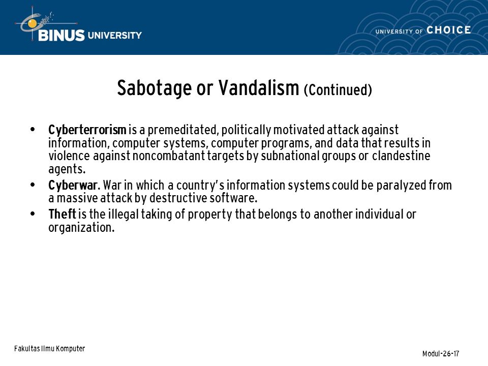Fakultas Ilmu Komputer Modul-26-17 Sabotage or Vandalism (Continued) Cyberterrorism is a premeditated, politically motivated attack against information, computer systems, computer programs, and data that results in violence against noncombatant targets by subnational groups or clandestine agents.