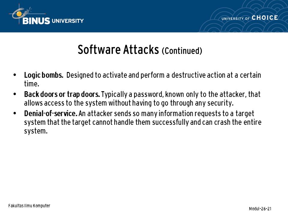 Fakultas Ilmu Komputer Modul-26-21 Software Attacks (Continued) Logic bombs. Designed to activate and perform a destructive action at a certain time.