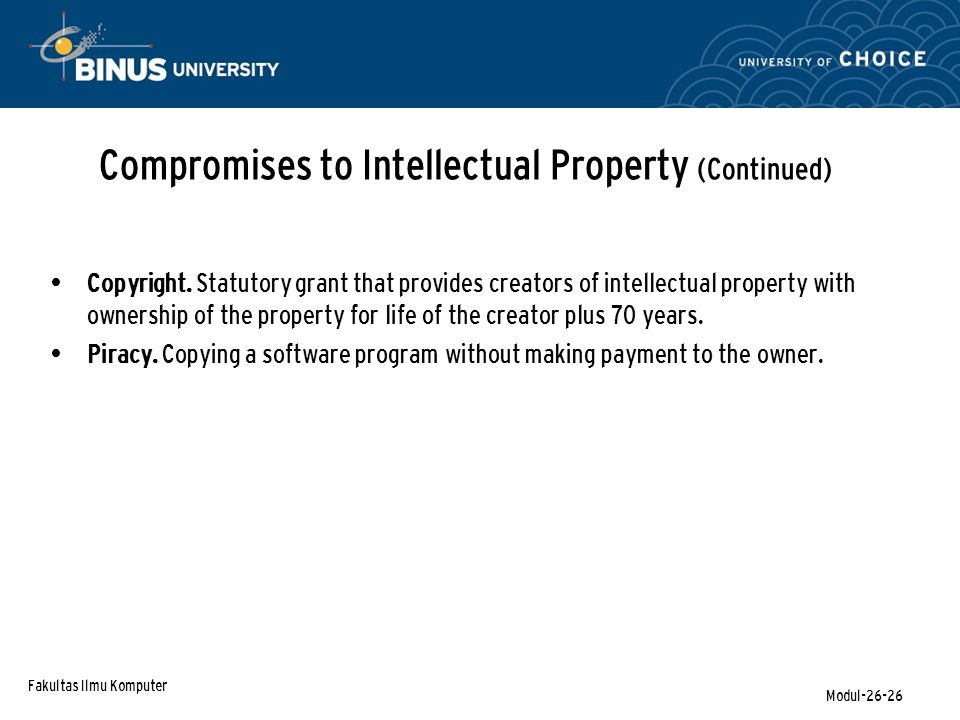 Fakultas Ilmu Komputer Modul-26-26 Compromises to Intellectual Property (Continued) Copyright. Statutory grant that provides creators of intellectual