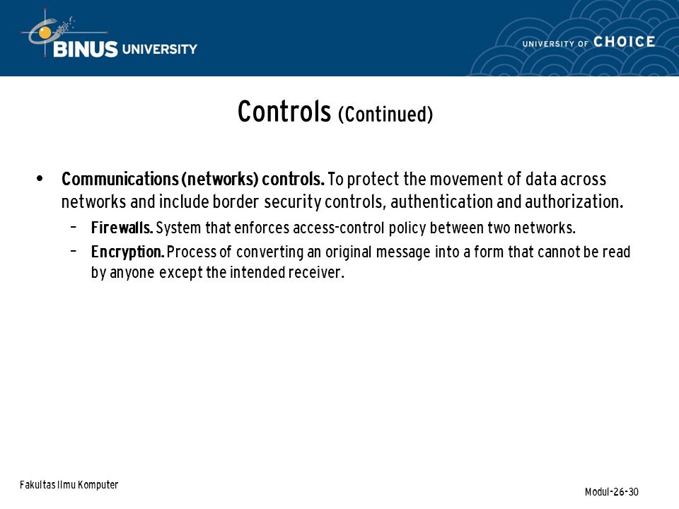 Fakultas Ilmu Komputer Modul-26-30 Controls (Continued) Communications (networks) controls. To protect the movement of data across networks and includ