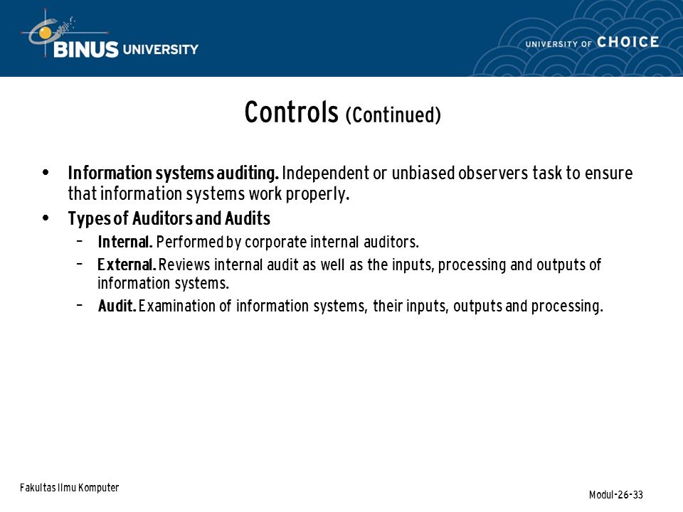 Fakultas Ilmu Komputer Modul-26-33 Controls (Continued) Information systems auditing. Independent or unbiased observers task to ensure that informatio
