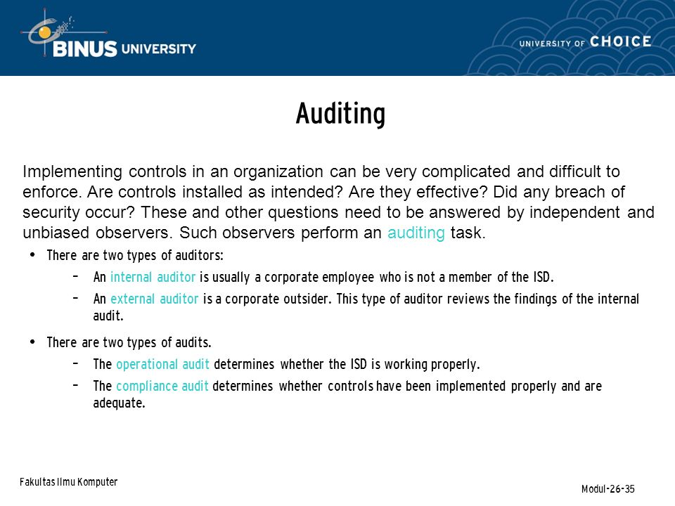 Fakultas Ilmu Komputer Modul-26-35 Auditing Implementing controls in an organization can be very complicated and difficult to enforce. Are controls in