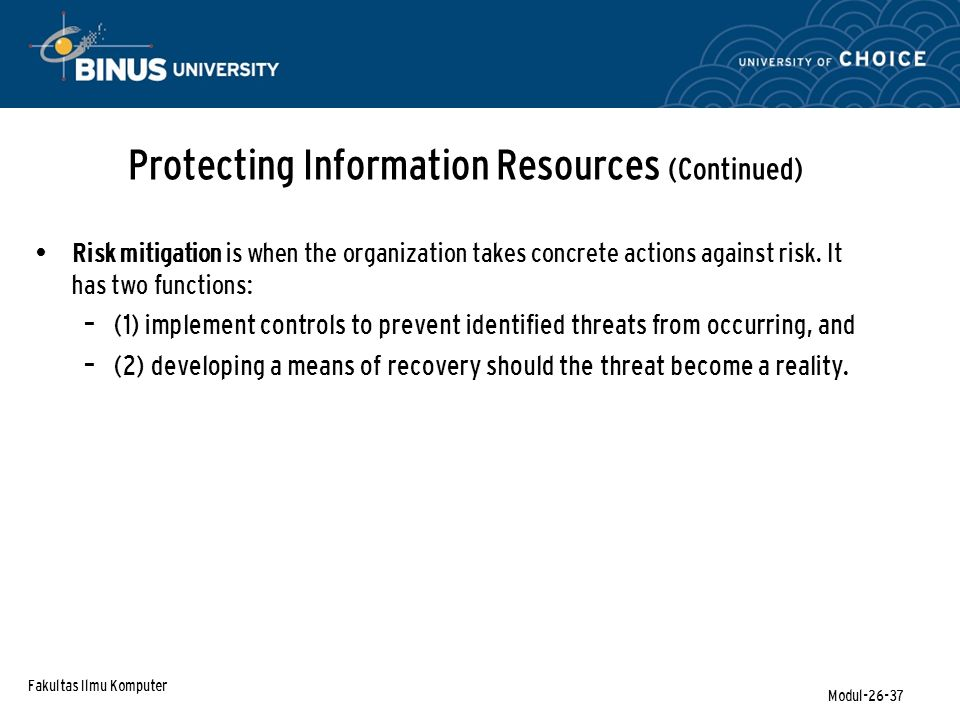 Fakultas Ilmu Komputer Modul-26-37 Protecting Information Resources (Continued) Risk mitigation is when the organization takes concrete actions agains