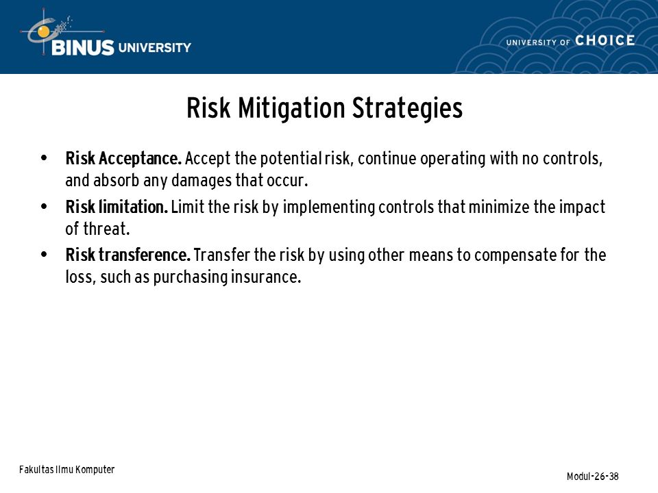 Fakultas Ilmu Komputer Modul-26-38 Risk Mitigation Strategies Risk Acceptance. Accept the potential risk, continue operating with no controls, and abs