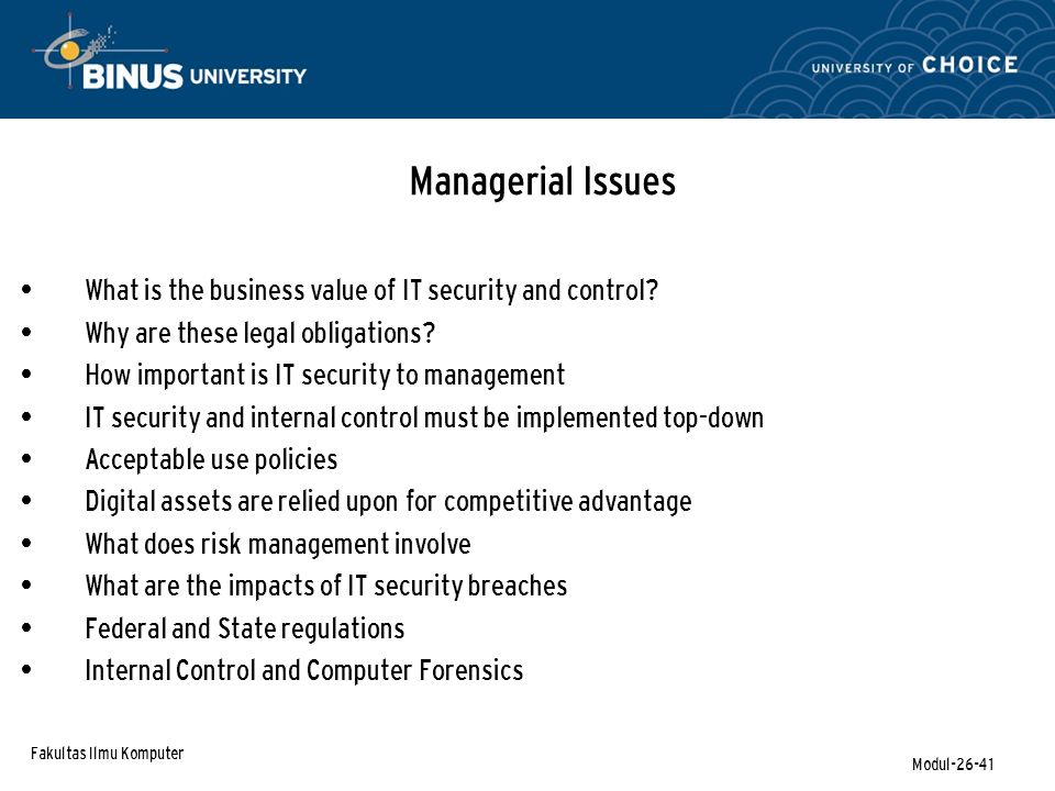 Fakultas Ilmu Komputer Modul-26-41 Managerial Issues What is the business value of IT security and control? Why are these legal obligations? How impor