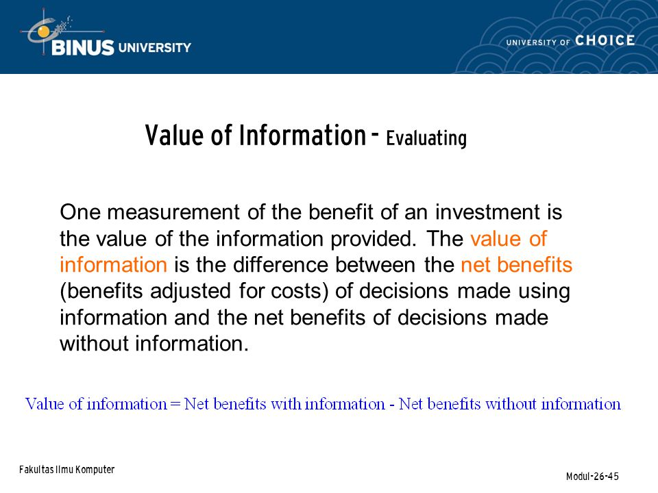 Fakultas Ilmu Komputer Modul-26-45 Value of Information - Evaluating One measurement of the benefit of an investment is the value of the information p