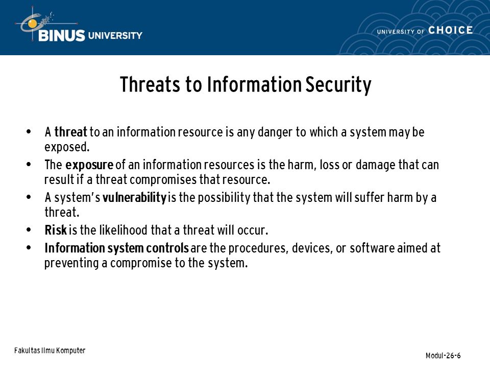 Fakultas Ilmu Komputer Modul-26-6 Threats to Information Security A threat to an information resource is any danger to which a system may be exposed.