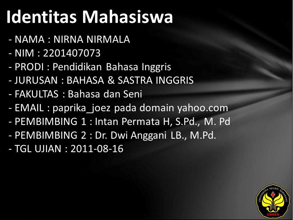 Identitas Mahasiswa - NAMA : NIRNA NIRMALA - NIM : 2201407073 - PRODI : Pendidikan Bahasa Inggris - JURUSAN : BAHASA & SASTRA INGGRIS - FAKULTAS : Bahasa dan Seni - EMAIL : paprika_joez pada domain yahoo.com - PEMBIMBING 1 : Intan Permata H, S.Pd., M.
