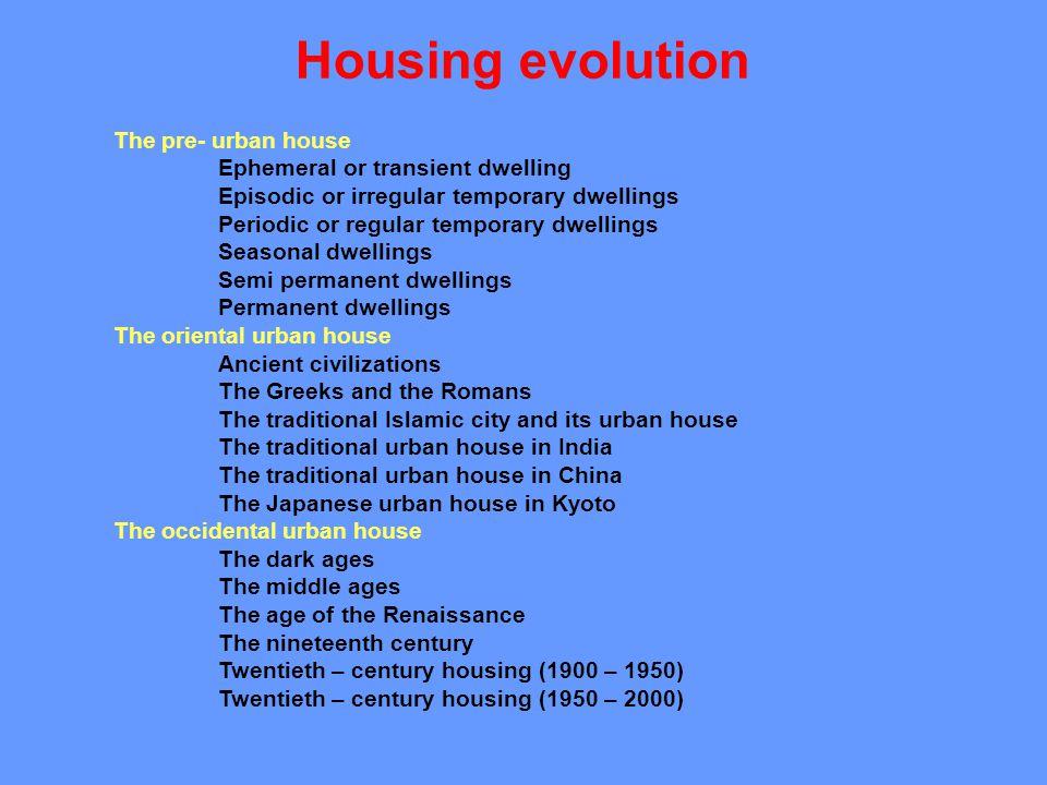 Housing evolution The pre- urban house Ephemeral or transient dwelling Episodic or irregular temporary dwellings Periodic or regular temporary dwellin