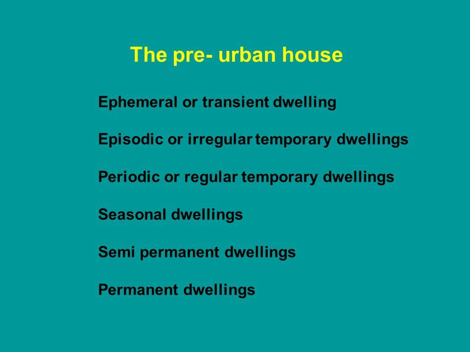 The pre- urban house Ephemeral or transient dwelling Episodic or irregular temporary dwellings Periodic or regular temporary dwellings Seasonal dwelli