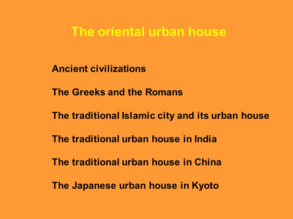The oriental urban house Ancient civilizations The Greeks and the Romans The traditional Islamic city and its urban house The traditional urban house