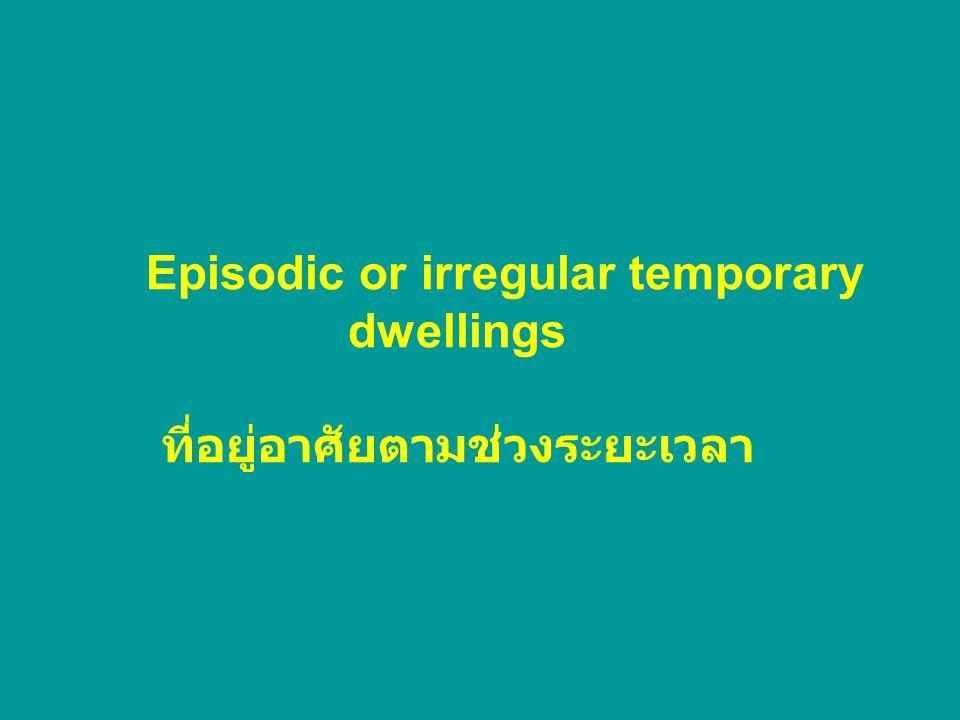 Episodic or irregular temporary dwellings ที่อยู่อาศัยตามช่วงระยะเวลา
