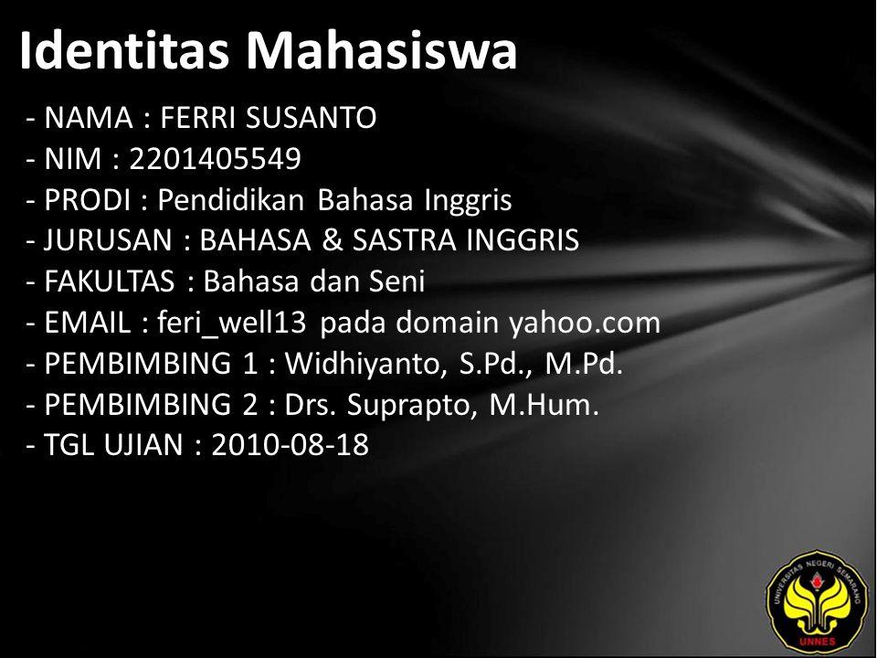 Identitas Mahasiswa - NAMA : FERRI SUSANTO - NIM : 2201405549 - PRODI : Pendidikan Bahasa Inggris - JURUSAN : BAHASA & SASTRA INGGRIS - FAKULTAS : Bahasa dan Seni - EMAIL : feri_well13 pada domain yahoo.com - PEMBIMBING 1 : Widhiyanto, S.Pd., M.Pd.