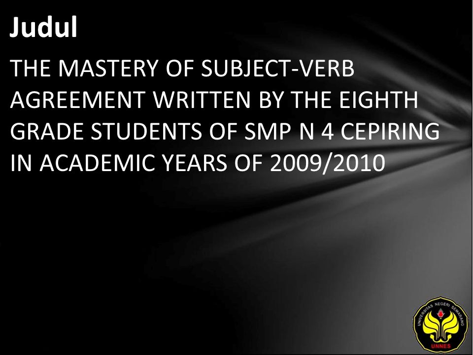 Abstrak This study is about the mastery of subject-verb agreement in descriptive text written by the eighth-grade students of SMP N 4 Cepiring in the academic year of 2009/2010 and conducted to measure and describe the students' mastery in subject-verb agreement in descriptive text.