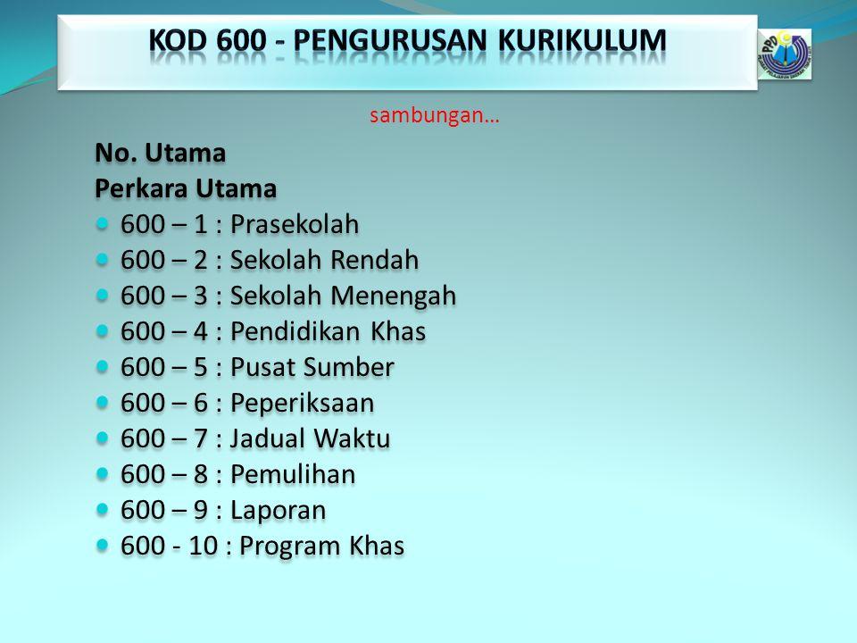 sambungan… No. Utama Perkara Utama 600 – 1 : Prasekolah 600 – 2 : Sekolah Rendah 600 – 3 : Sekolah Menengah 600 – 4 : Pendidikan Khas 600 – 5 : Pusat