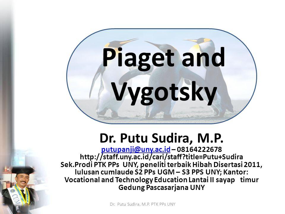 Piaget and Vygotsky Dr. Putu Sudira, M.P. putupanji@uny.ac.idputupanji@uny.ac.id – 08164222678 http://staff.uny.ac.id/cari/staff?title=Putu+Sudira Sek