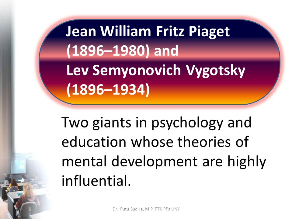 Jean William Fritz Piaget (1896–1980) and Lev Semyonovich Vygotsky (1896–1934) Two giants in psychology and education whose theories of mental development are highly influential.