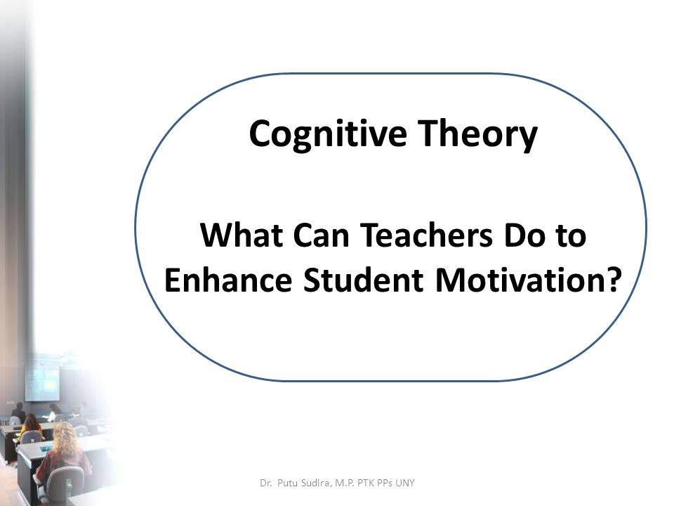Cognitive Theory What Can Teachers Do to Enhance Student Motivation.