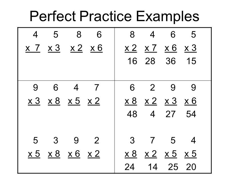 Perfect Practice Examples 4 5 8 6 x 7 x 3 x 2 x 6 8 4 6 5 x 2 x 7 x 6 x 3 16 28 36 15 9 6 4 7 x 3 x 8 x 5 x 2 5 3 9 2 x 5 x 8 x 6 x 2 6 2 9 9 x 8 x 2 x 3 x 6 48 4 27 54 3 7 5 4 x 8 x 2 x 5 x 5 24 14 25 20