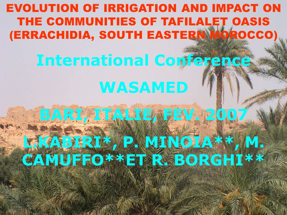 EVOLUTION OF IRRIGATION AND IMPACT ON THE COMMUNITIES OF TAFILALET OASIS (ERRACHIDIA, SOUTH EASTERN MOROCCO) International Conference WASAMED BARI, ITALIE, FEV.