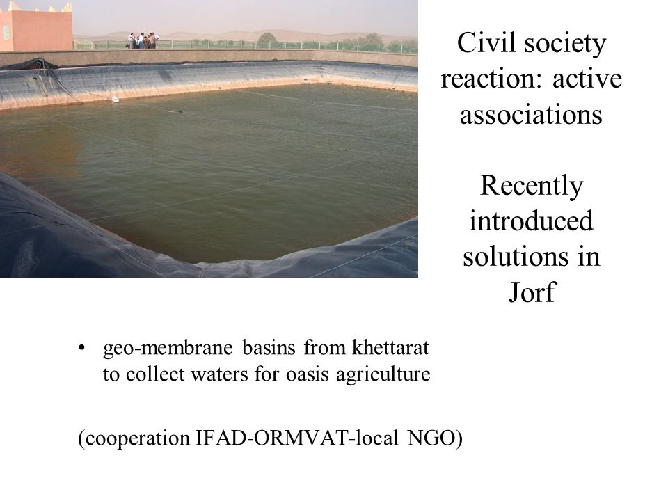 Civil society reaction: active associations Recently introduced solutions in Jorf geo-membrane basins from khettarat to collect waters for oasis agriculture (cooperation IFAD-ORMVAT-local NGO)