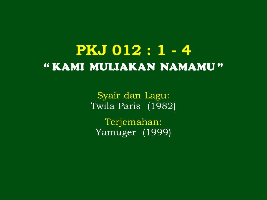 PKJ 012 : 1 - 4 KAMI MULIAKAN NAMAMU Syair dan Lagu: Twila Paris (1982) Terjemahan: Yamuger (1999)