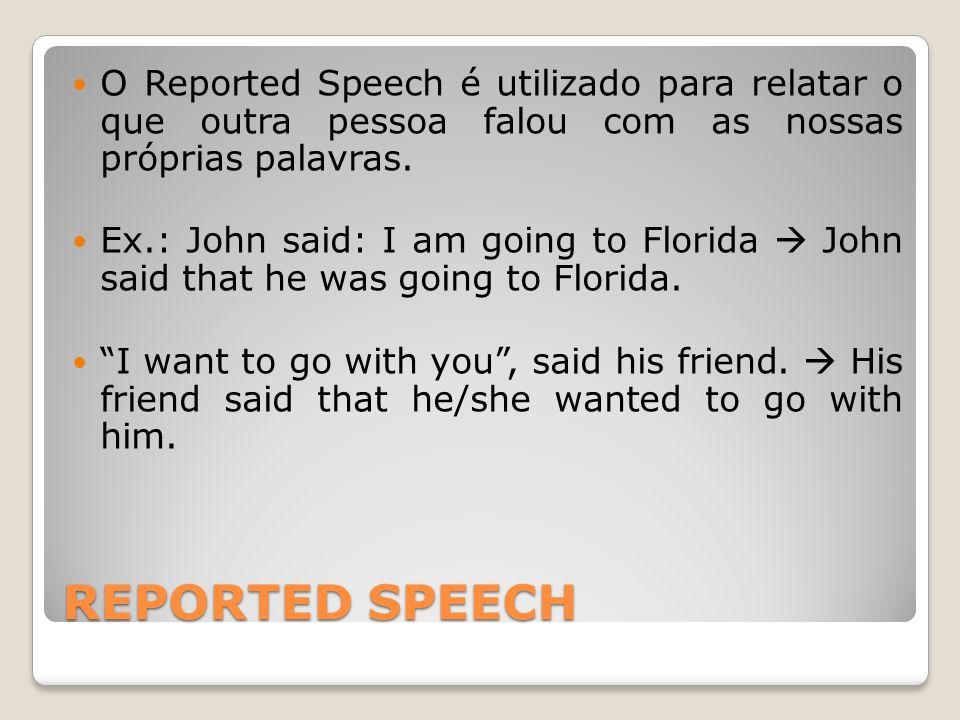 REPORTED SPEECH Quando passamos o Direct Speech para o Reported Speech, os verbos, advérbios e expressões de tempo em geral vão para um tempo mais passado, mais distante.