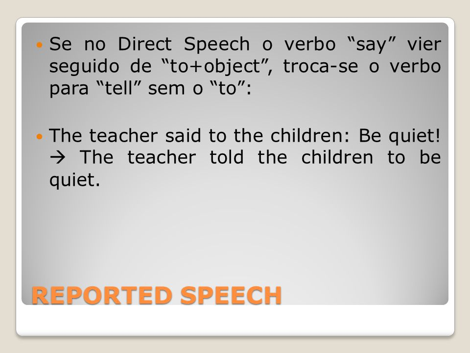 REPORTED SPEECH Se no Direct Speech o verbo say vier seguido de to+object , troca-se o verbo para tell sem o to : The teacher said to the children: Be quiet.