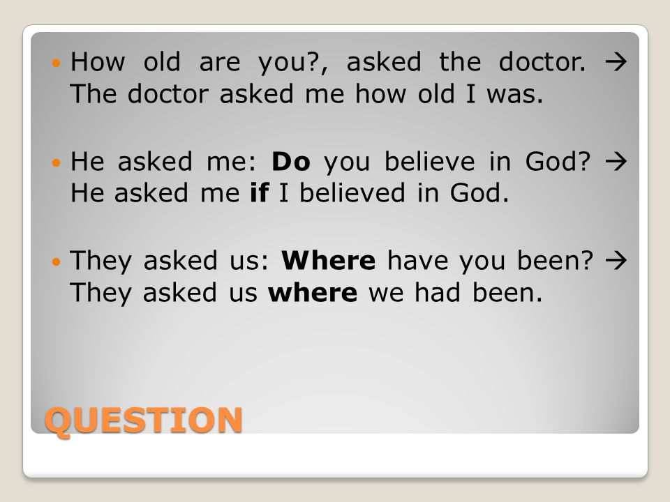 QUESTION How old are you?, asked the doctor.  The doctor asked me how old I was.