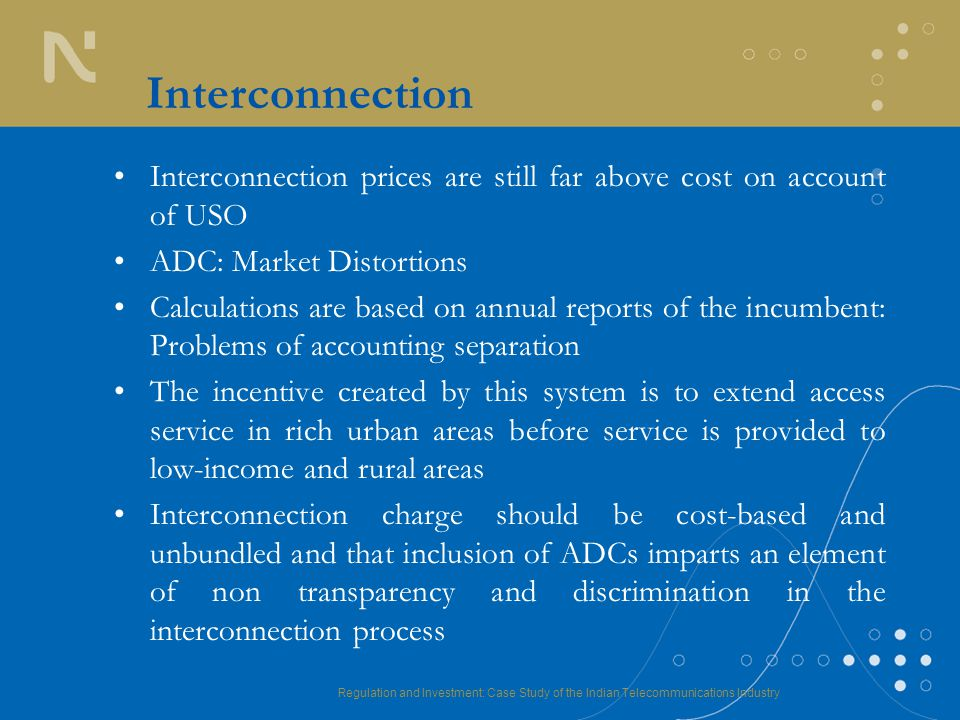 Regulation and Investment: Case Study of the Indian Telecommunications Industry Interconnection Interconnection prices are still far above cost on account of USO ADC: Market Distortions Calculations are based on annual reports of the incumbent: Problems of accounting separation The incentive created by this system is to extend access service in rich urban areas before service is provided to low-income and rural areas Interconnection charge should be cost-based and unbundled and that inclusion of ADCs imparts an element of non transparency and discrimination in the interconnection process