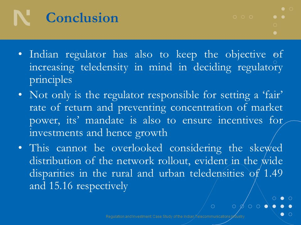 Regulation and Investment: Case Study of the Indian Telecommunications Industry Conclusion Indian regulator has also to keep the objective of increasing teledensity in mind in deciding regulatory principles Not only is the regulator responsible for setting a 'fair' rate of return and preventing concentration of market power, its' mandate is also to ensure incentives for investments and hence growth This cannot be overlooked considering the skewed distribution of the network rollout, evident in the wide disparities in the rural and urban teledensities of 1.49 and 15.16 respectively