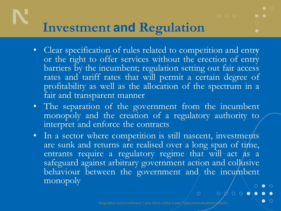 Regulation and Investment: Case Study of the Indian Telecommunications Industry Investment and Regulation Clear specification of rules related to competition and entry or the right to offer services without the erection of entry barriers by the incumbent; regulation setting out fair access rates and tariff rates that will permit a certain degree of profitability as well as the allocation of the spectrum in a fair and transparent manner The separation of the government from the incumbent monopoly and the creation of a regulatory authority to interpret and enforce the contracts In a sector where competition is still nascent, investments are sunk and returns are realised over a long span of time, entrants require a regulatory regime that will act as a safeguard against arbitrary government action and collusive behaviour between the government and the incumbent monopoly