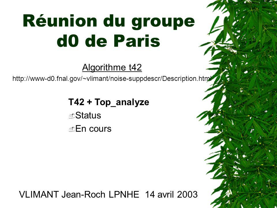 Réunion du groupe d0 de Paris VLIMANT Jean-Roch LPNHE 14 avril 2003 Algorithme t42 http://www-d0.fnal.gov/~vlimant/noise-suppdescr/Description.html T42 + Top_analyze  Status  En cours