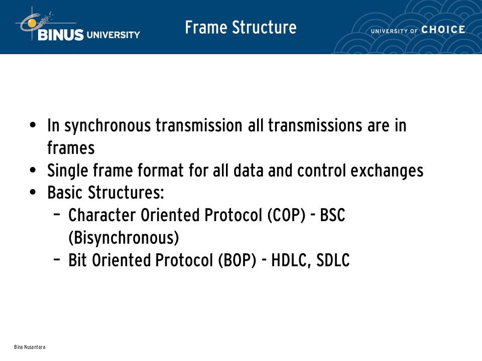 Bina Nusantara Frame Structure In synchronous transmission all transmissions are in frames Single frame format for all data and control exchanges Basi