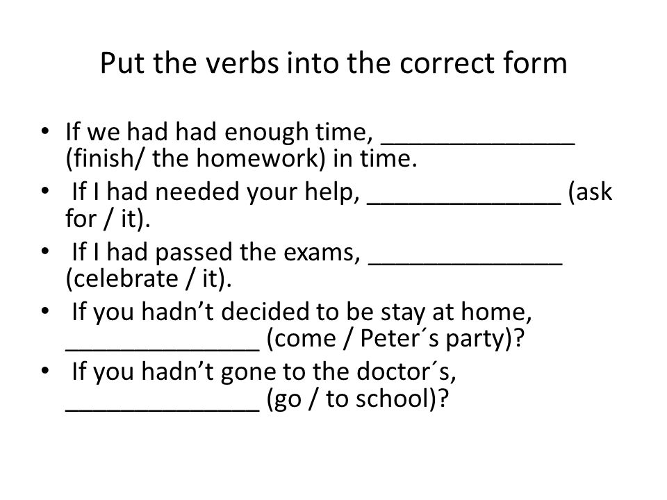 Put the verbs into the correct form If we had had enough time, ______________ (finish/ the homework) in time.