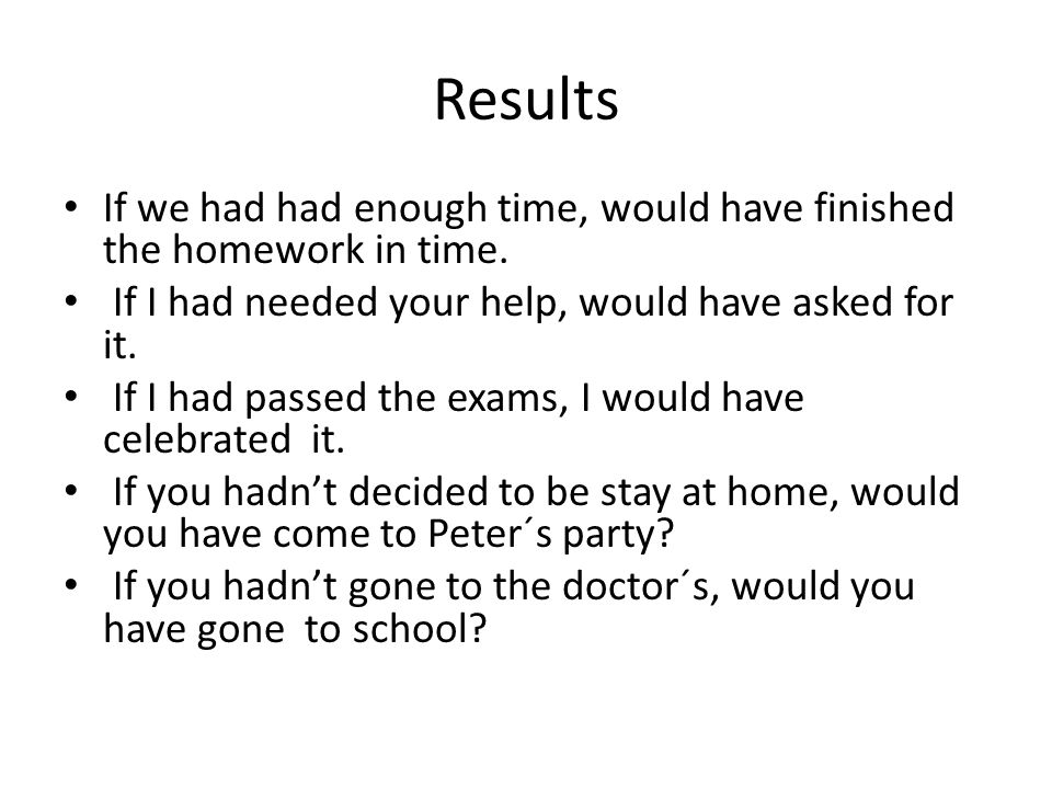 Results If we had had enough time, would have finished the homework in time.