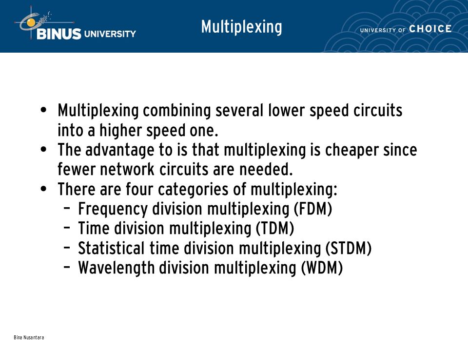 Bina Nusantara Multiplexing Multiplexing combining several lower speed circuits into a higher speed one.