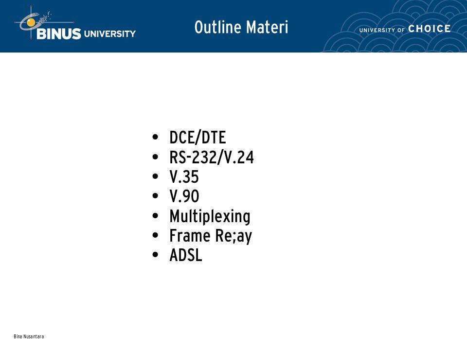 Bina Nusantara Outline Materi DCE/DTE RS-232/V.24 V.35 V.90 Multiplexing Frame Re;ay ADSL
