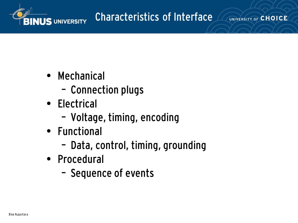 Bina Nusantara Characteristics of Interface Mechanical – Connection plugs Electrical – Voltage, timing, encoding Functional – Data, control, timing, grounding Procedural – Sequence of events