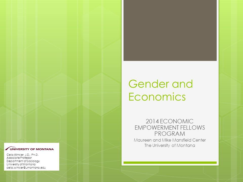 Gender and Economics 2014 ECONOMIC EMPOWERMENT FELLOWS PROGRAM Maureen and Mike Mansfield Center The University of Montana Celia Winkler, J.D., Ph.D.