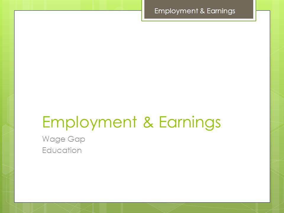 Employment & Earnings Wage Gap Education Employment & Earnings