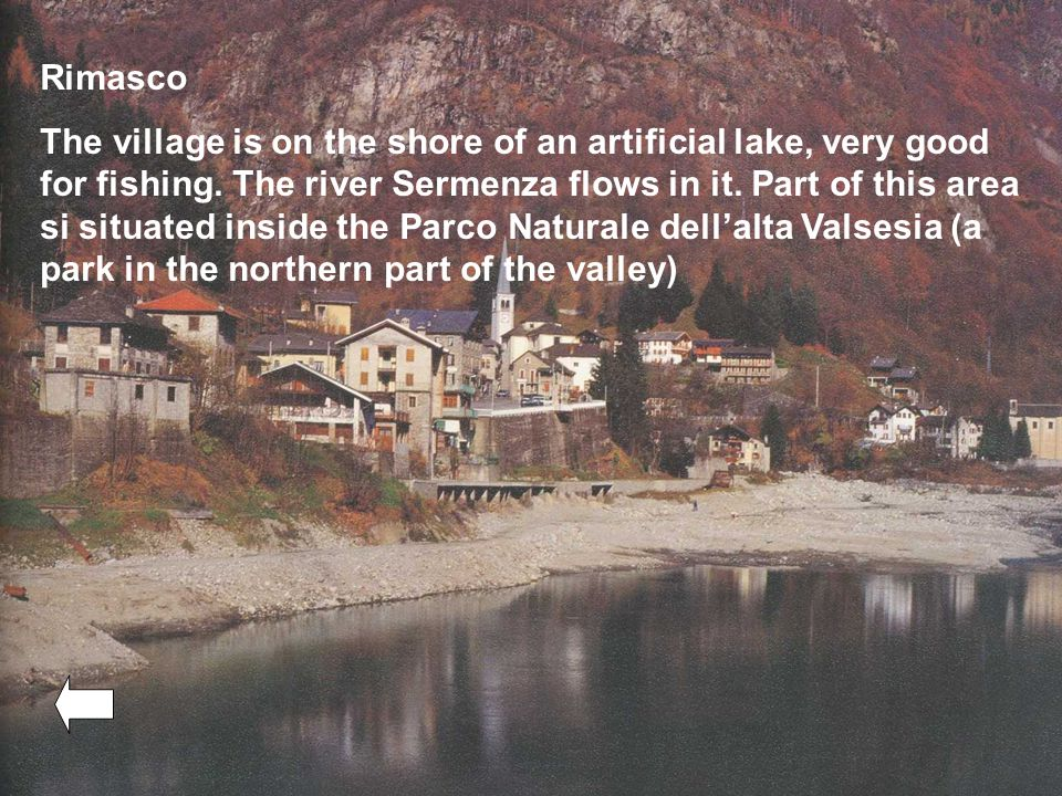Rimasco The village is on the shore of an artificial lake, very good for fishing.