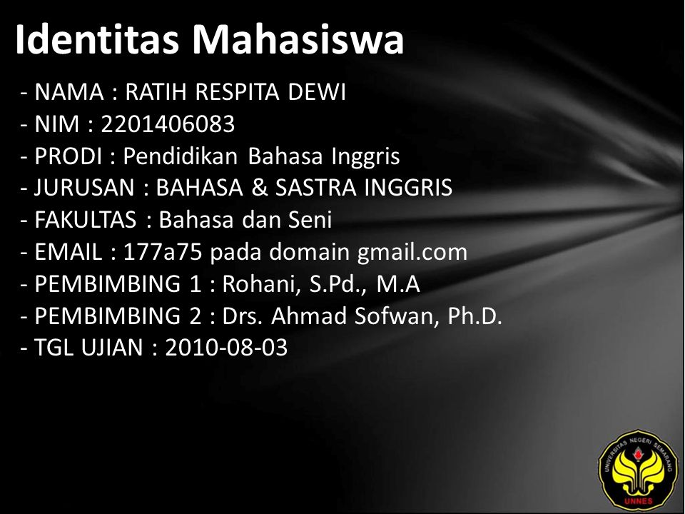 Identitas Mahasiswa - NAMA : RATIH RESPITA DEWI - NIM : 2201406083 - PRODI : Pendidikan Bahasa Inggris - JURUSAN : BAHASA & SASTRA INGGRIS - FAKULTAS : Bahasa dan Seni - EMAIL : 177a75 pada domain gmail.com - PEMBIMBING 1 : Rohani, S.Pd., M.A - PEMBIMBING 2 : Drs.
