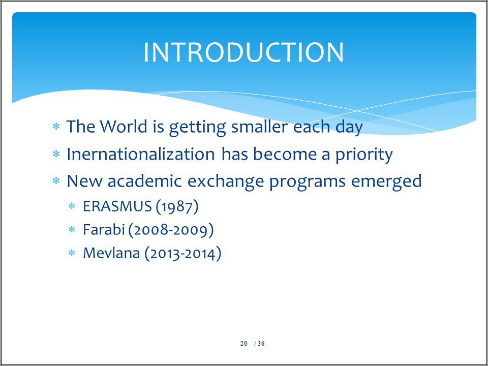  The World is getting smaller each day  Inernationalization has become a priority  New academic exchange programs emerged  ERASMUS (1987)  Farabi (2008-2009)  Mevlana (2013-2014) / 3620 INTRODUCTION