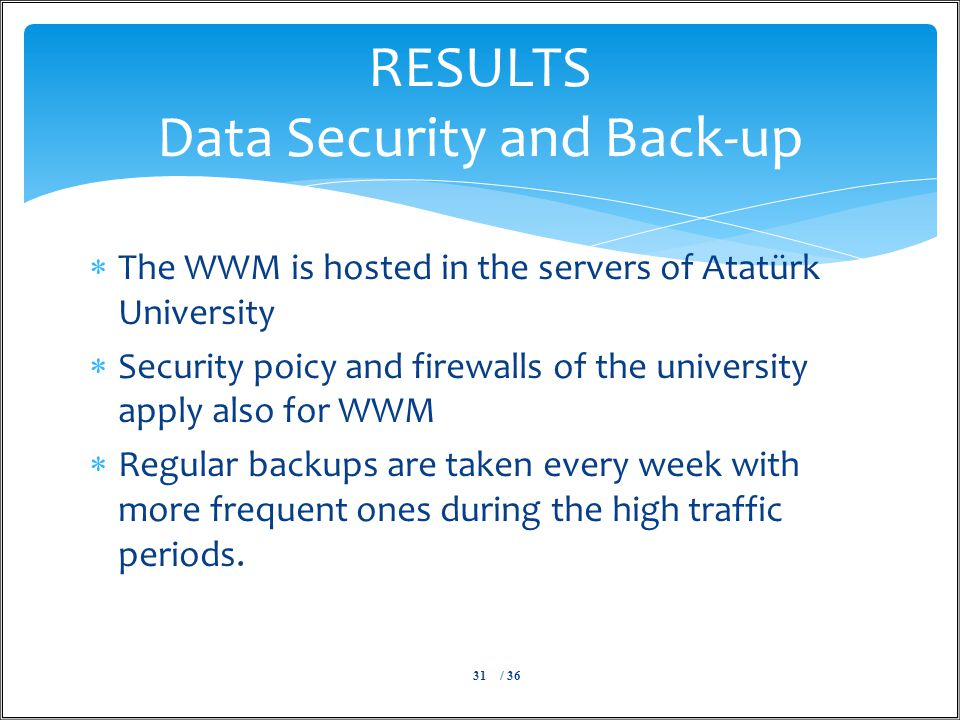  The WWM is hosted in the servers of Atatürk University  Security poicy and firewalls of the university apply also for WWM  Regular backups are taken every week with more frequent ones during the high traffic periods.