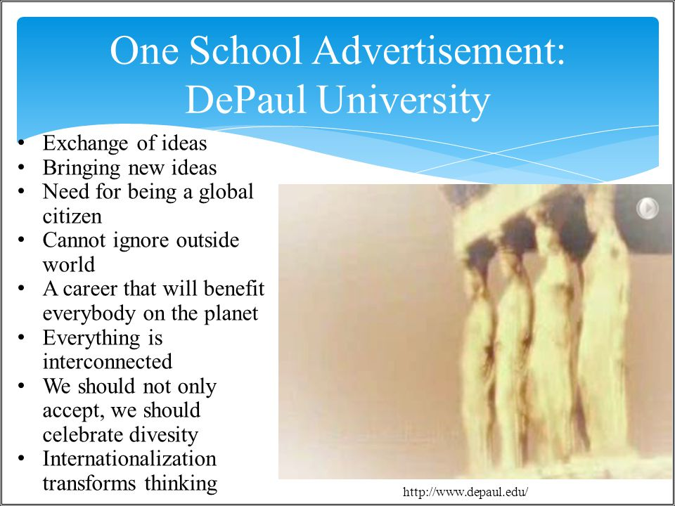 One School Advertisement: DePaul University / 364 http://www.depaul.edu/ Exchange of ideas Bringing new ideas Need for being a global citizen Cannot ignore outside world A career that will benefit everybody on the planet Everything is interconnected We should not only accept, we should celebrate divesity Internationalization transforms thinking