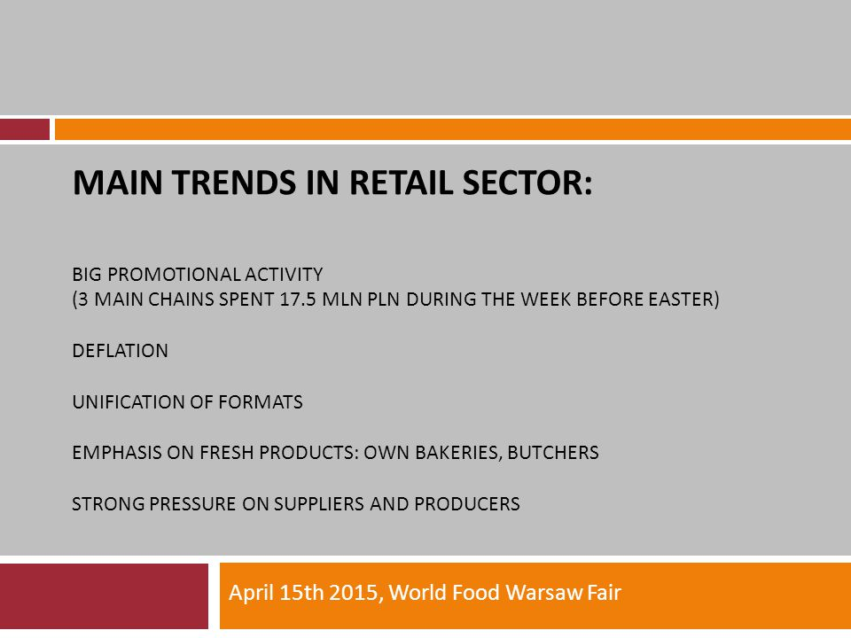 MAIN TRENDS IN RETAIL SECTOR: BIG PROMOTIONAL ACTIVITY (3 MAIN CHAINS SPENT 17.5 MLN PLN DURING THE WEEK BEFORE EASTER) DEFLATION UNIFICATION OF FORMATS EMPHASIS ON FRESH PRODUCTS: OWN BAKERIES, BUTCHERS STRONG PRESSURE ON SUPPLIERS AND PRODUCERS April 15th 2015, World Food Warsaw Fair