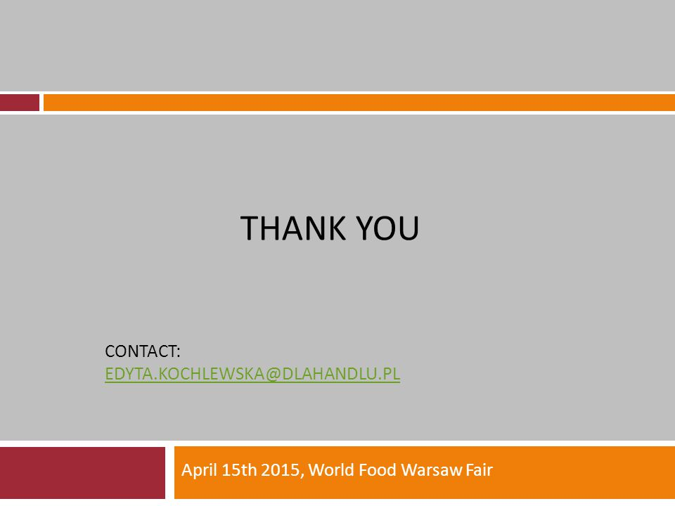 THANK YOU CONTACT: EDYTA.KOCHLEWSKA@DLAHANDLU.PL EDYTA.KOCHLEWSKA@DLAHANDLU.PL April 15th 2015, World Food Warsaw Fair